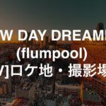 NEW DAY DREAMER (flumpool) MVのロケ地・撮影場所
