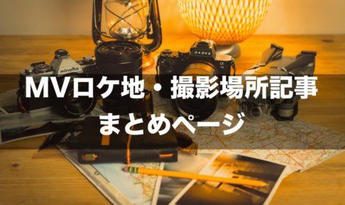 MVのロケ地・撮影場所・聖地のまとめページ