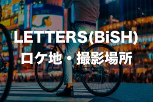 LETTERS(BiSH)のロケ地・撮影場所