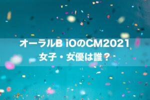 オーラルB iOのCM2021の女優・女子は誰?→田中こなつさんです。