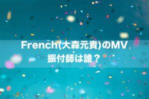 French(大森元貴)のMV 振付師は誰?