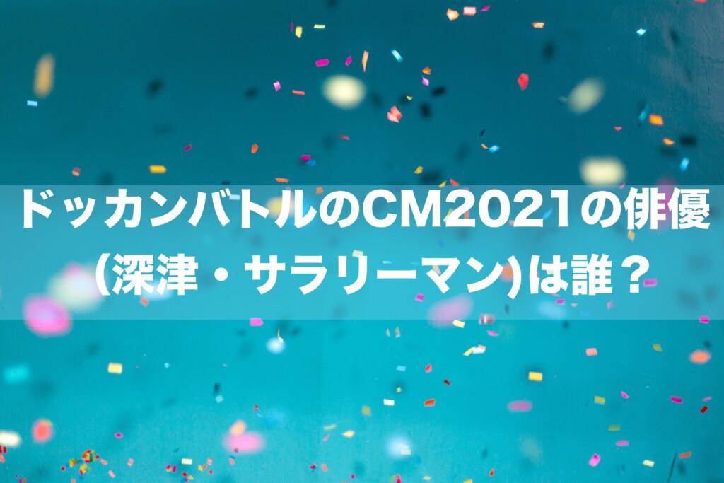 ドッカンバトルのCM2021の俳優(深津・サラリーマン)は誰?