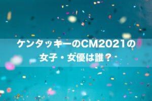 ケンタッキーのCM2021の女子・女優は誰?→森本奈緒さんです。