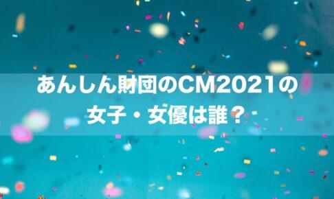 あんしん財団のCM2021の 女子・女優は誰?