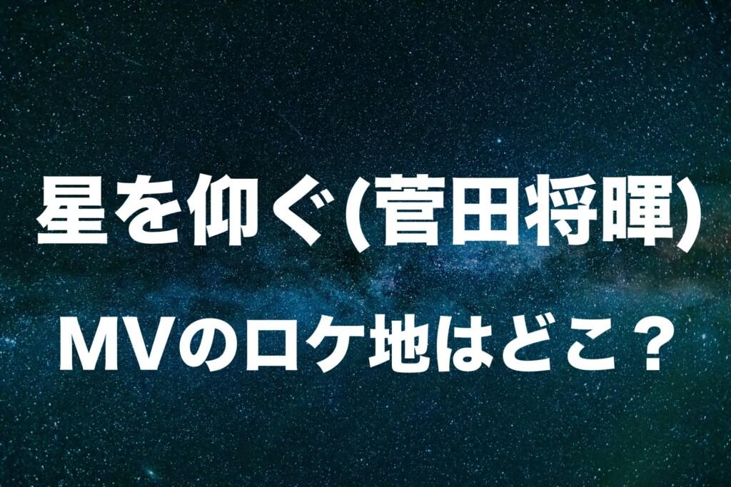 星を仰ぐ(菅田将暉)のロケ地・撮影場所