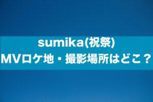 sumika(祝祭) MVロケ地・撮影場所はどこ?