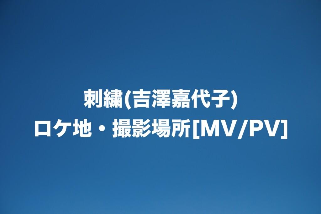 刺繍(吉澤嘉代子)のロケ地・撮影場所はどこ?[MV/PV]