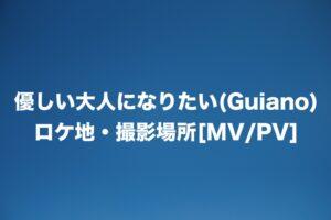 優しい大人になりたい(Guiano)のロケ地・撮影場所はどこ?[MV/PV]