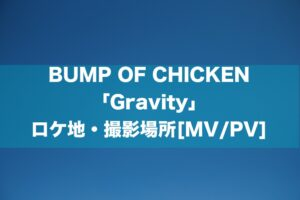 BUMP OF CHICKEN 「Gravity」 ロケ地・撮影場所[MV/PV]