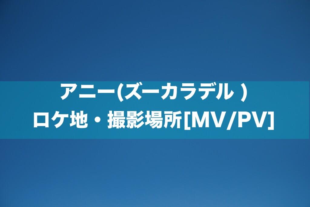 アニー(ズーカラデル ) ロケ地・撮影場所[MV/PV]