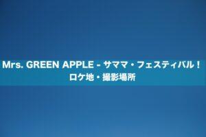 Mrs. GREEN APPLE - サママ・フェスティバル!ロケ地・撮影場所