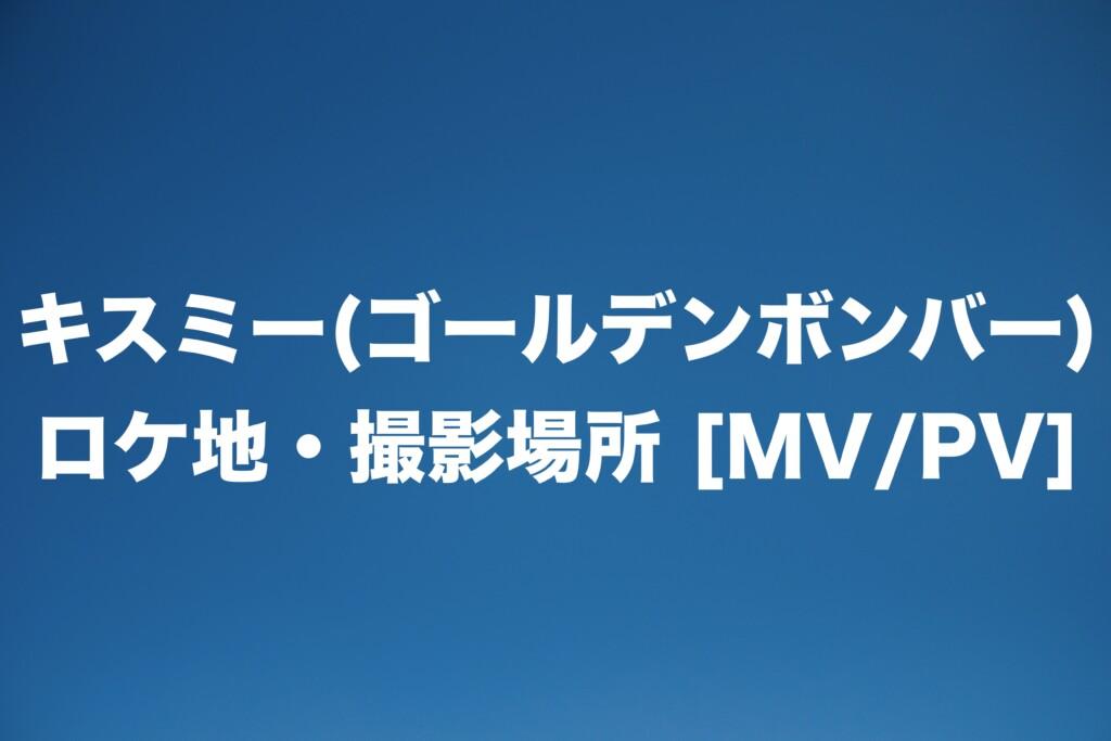 キスミー(ゴールデンボンバー)ロケ地・撮影場所 [MV/PV]