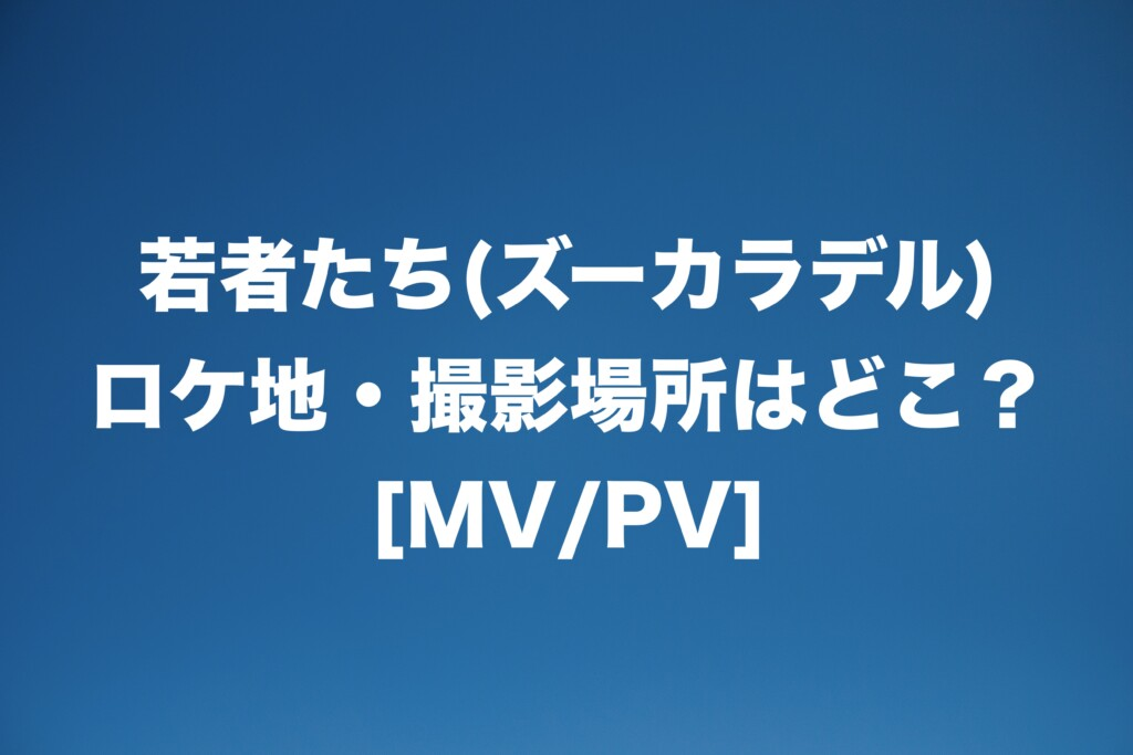 若者たち(ズーカラデル) ロケ地・撮影場所はどこ?[MV/PV]