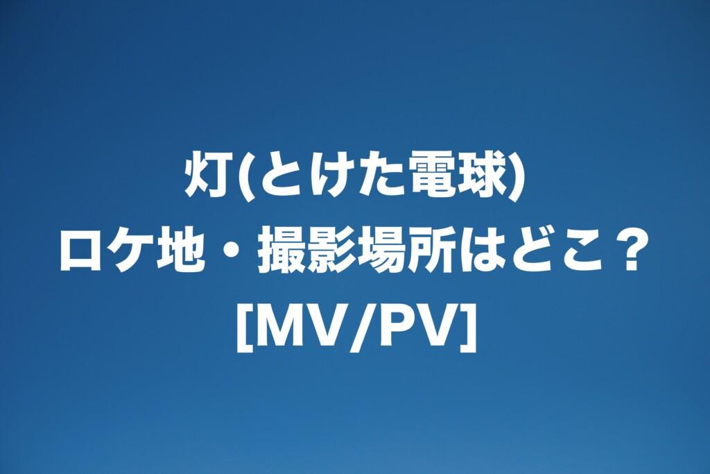 灯(とけた電球) ロケ地・撮影場所はどこ?[MV/PV]
