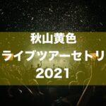 秋山黄色 ライブツアーセトリ2021 一鬼一遊TOUR Lv.2