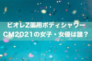 ビオレZ薬用ボディシャワーCM2021の女子・女優は誰?