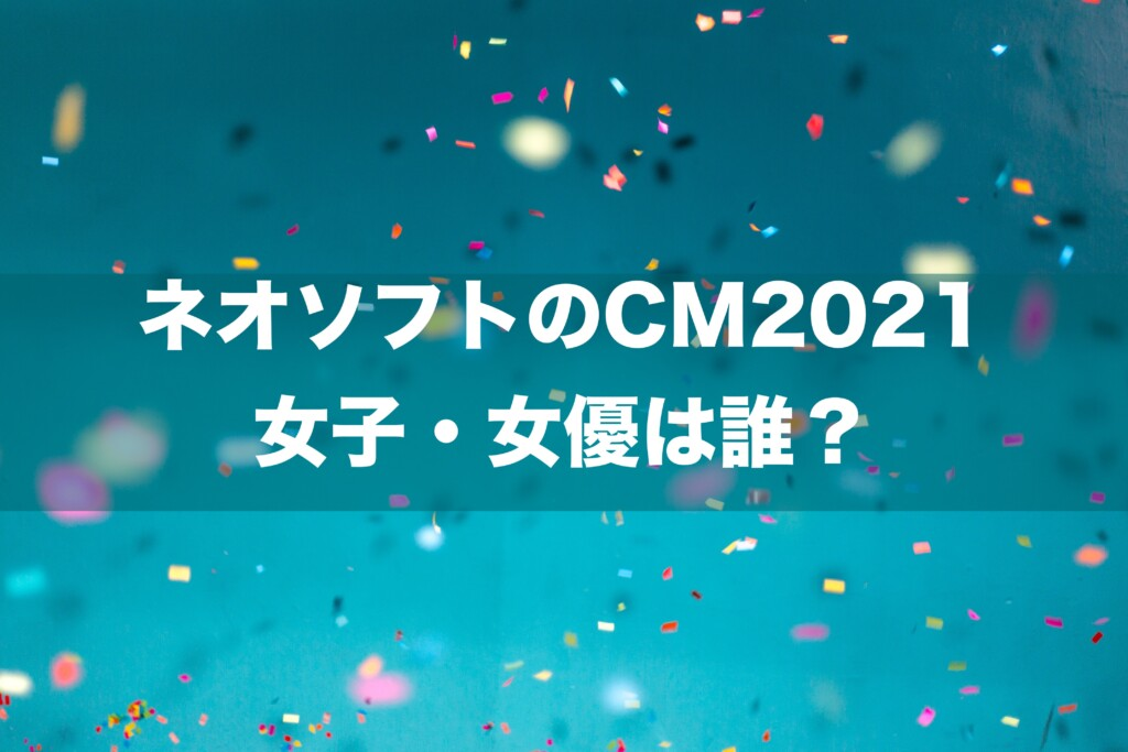 ネオソフトのCM2021 女子・女優は誰?