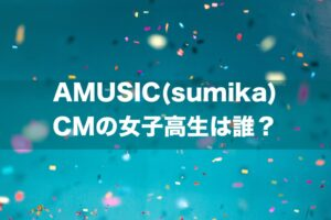 AMUSIC(sumika) CMの女子高生は誰?