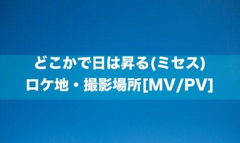どこかで日は昇る(ミセス) ロケ地・撮影場所[MV/PV]