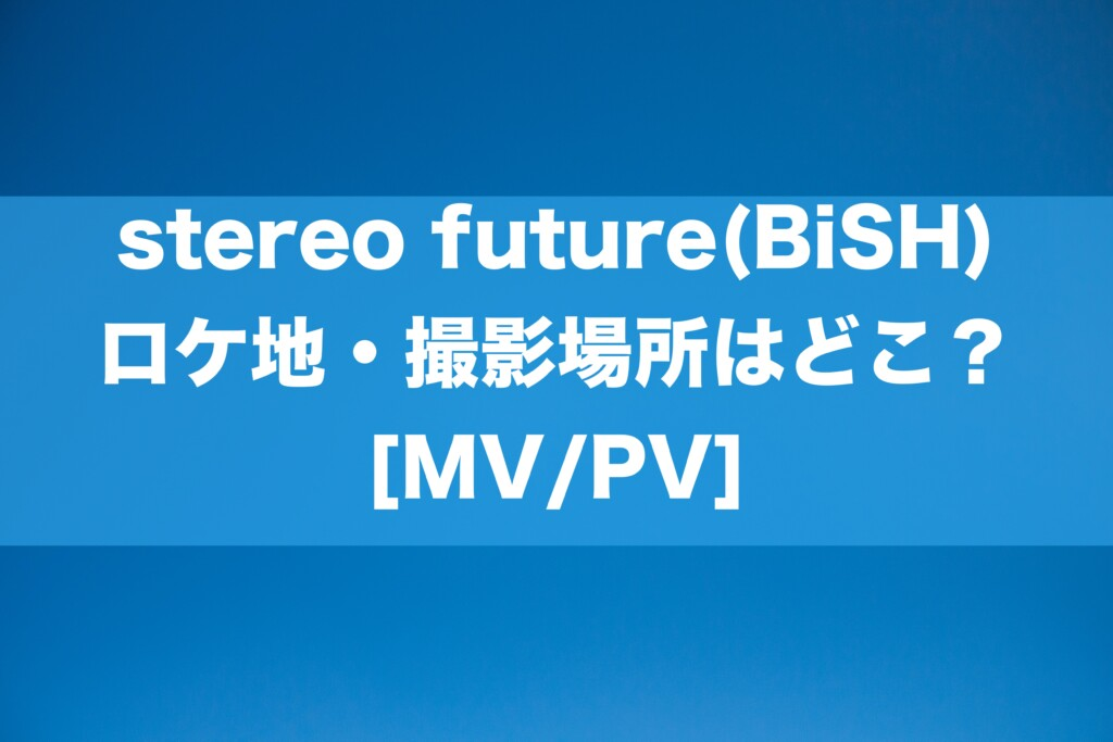 stereo future(BiSH)のロケ地・撮影場所はどこ?[MV/PV]