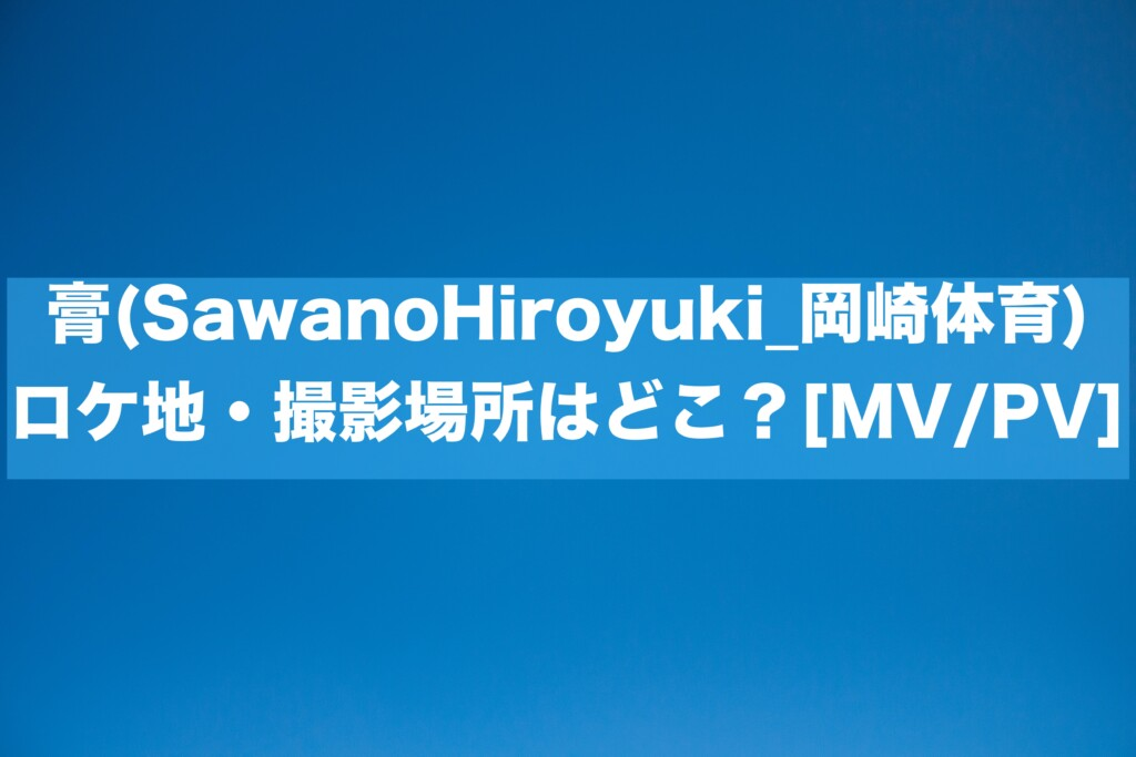 膏(SawanoHiroyuki_岡崎体育) ロケ地・撮影場所はどこ?[MV/PV]