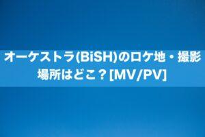 オーケストラ(BiSH)のロケ地・撮影場所はどこ?[MV/PV]