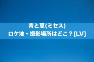 青と夏(ミセス) ロケ地・撮影場所はどこ?[LV]