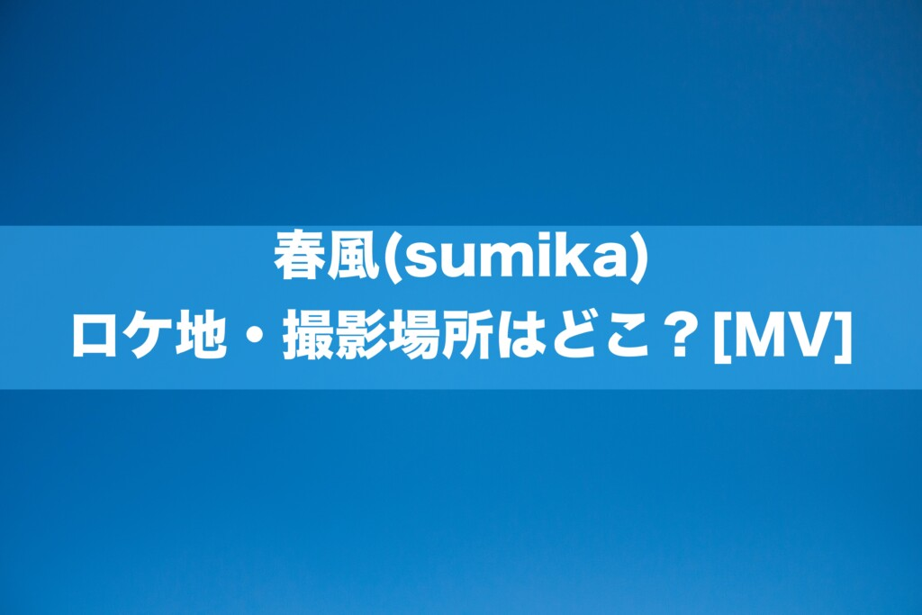 春風(sumika) ロケ地・撮影場所はどこ?[MV]