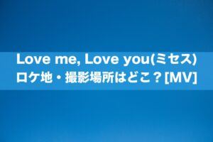 Love me, Love you(ミセス) ロケ地・撮影場所はどこ?[MV]