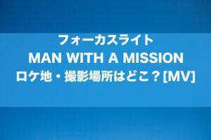 フォーカスライト_MAN WITH A MISSIONのMVのロケ地・撮影場所