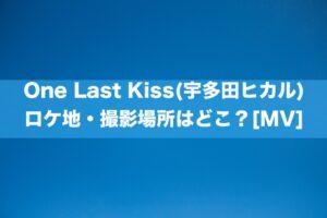 One Last Kiss(宇多田ヒカル) ロケ地・撮影場所はどこ?[MV]