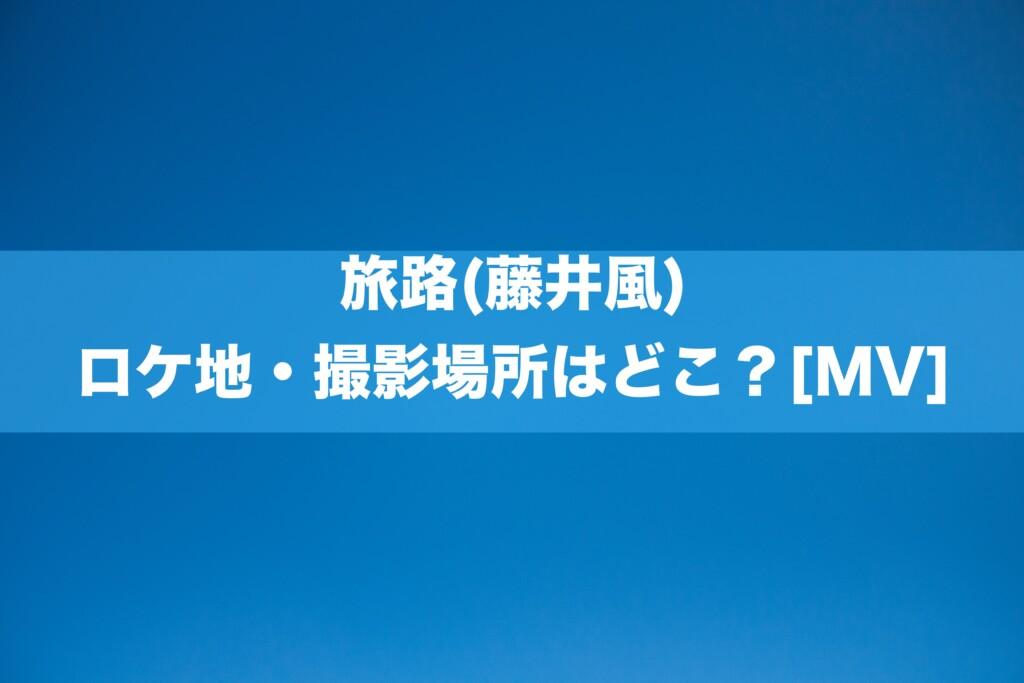 旅路(藤井風)のロケ地・撮影場所はどこ?[MV/PV]