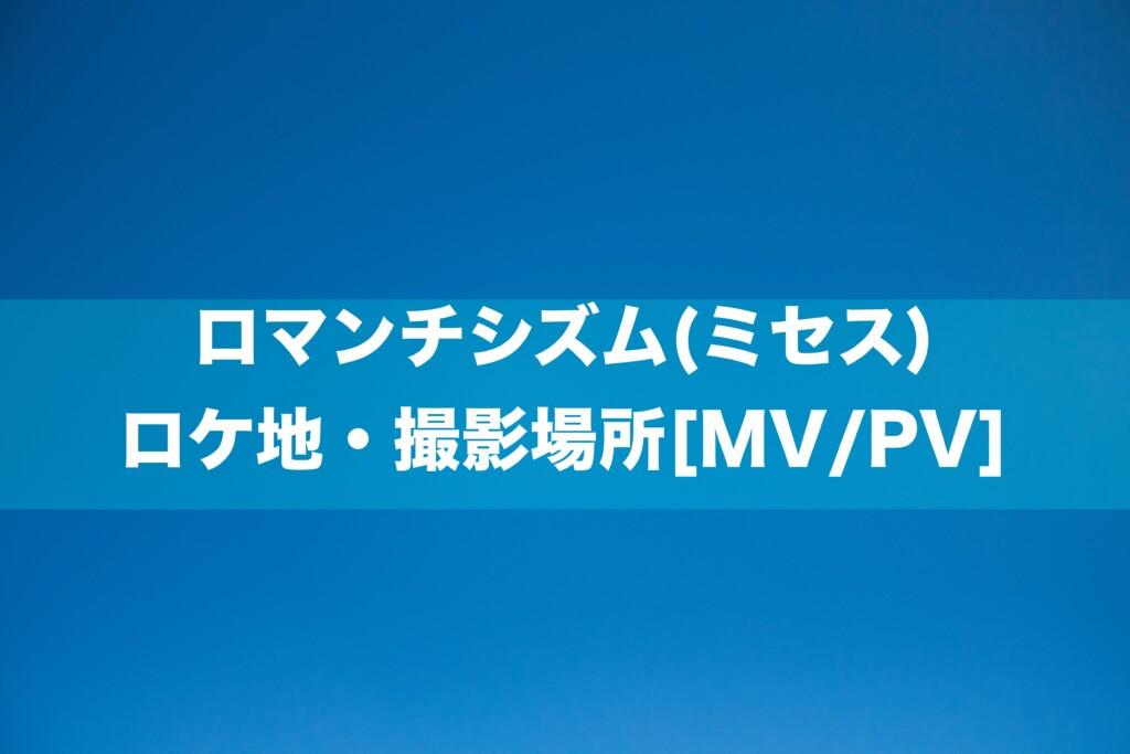 ロマンチシズム(ミセス) ロケ地・撮影場所[MV/PV]