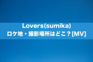 Lovers(sumika)ロケ地・撮影場所はどこ?[MV/PV]