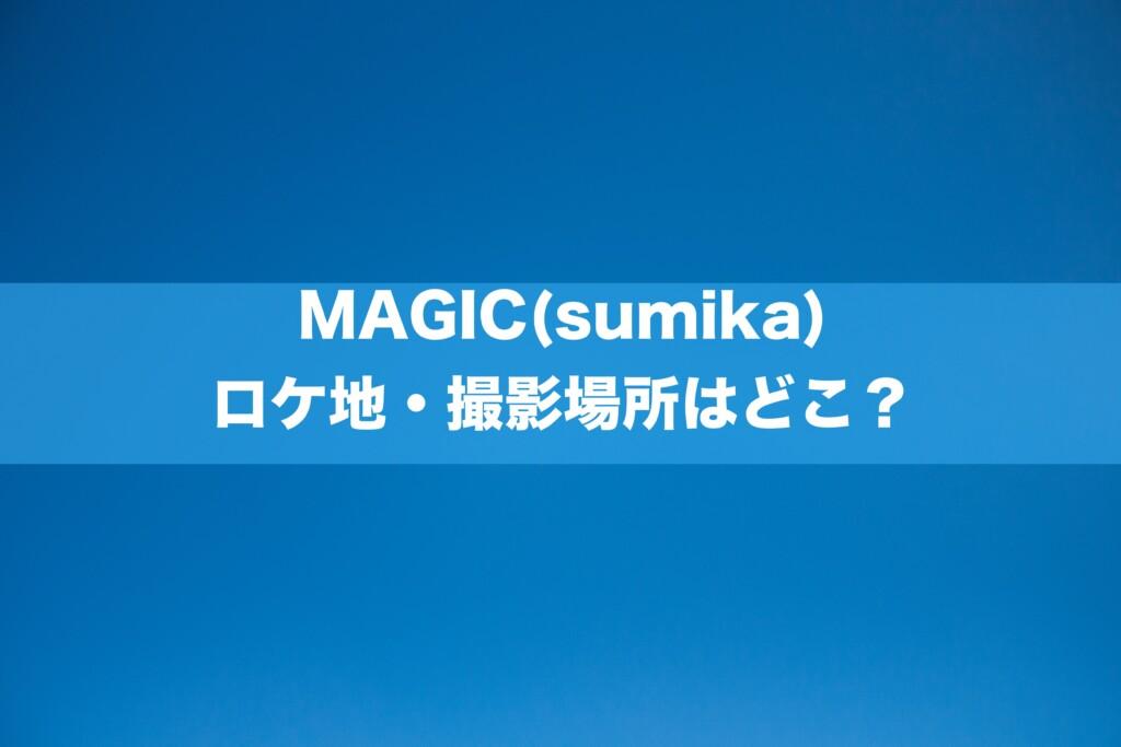 MAGIC(sumika)のロケ地・撮影場所はどこ?[MV/PV]