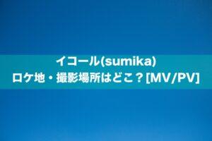 イコール(sumika)のロケ地・撮影場所はどこ?[MV/PV]