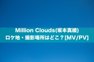 Million Clouds(坂本真綾) のロケ地・撮影場所はどこ?[MV/PV]