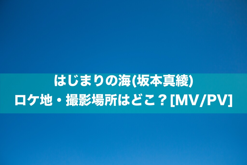 はじまりの海(坂本真綾)のロケ地・撮影場所はどこ?[MV/PV]
