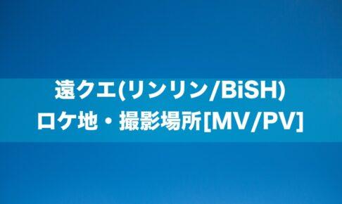 遠クエ(リンリン/BiSH) ロケ地・撮影場所[MV/PV]