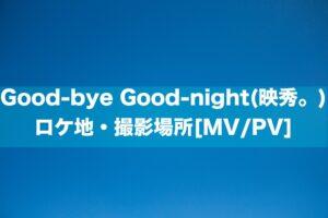 Good-bye Good-night(映秀。)のロケ地・撮影場所[MV/PV]