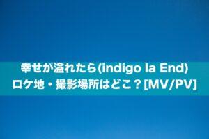 幸せが溢れたら(indigo la End)のロケ地・撮影場所はどこ?[MV/PV]