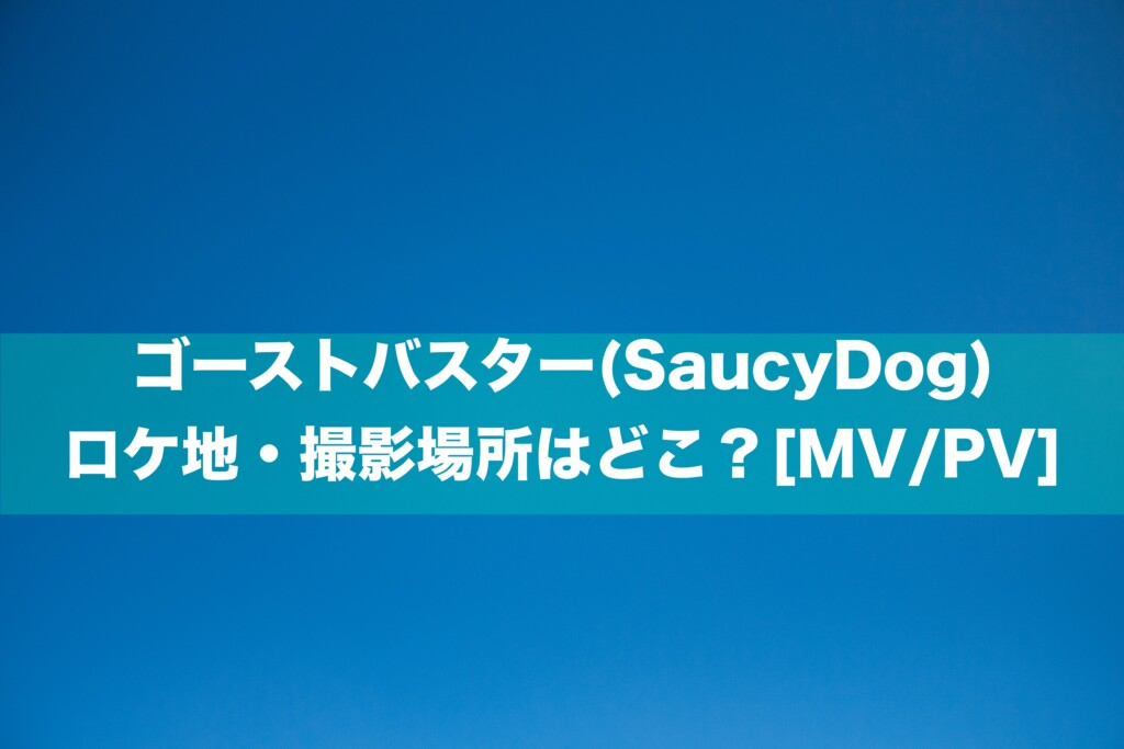 ゴーストバスター(SaucyDog) ロケ地・撮影場所はどこ?[MV/PV]