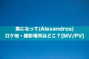 風になって(Alexandros)のロケ地・撮影場所はどこ?[MV/PV]