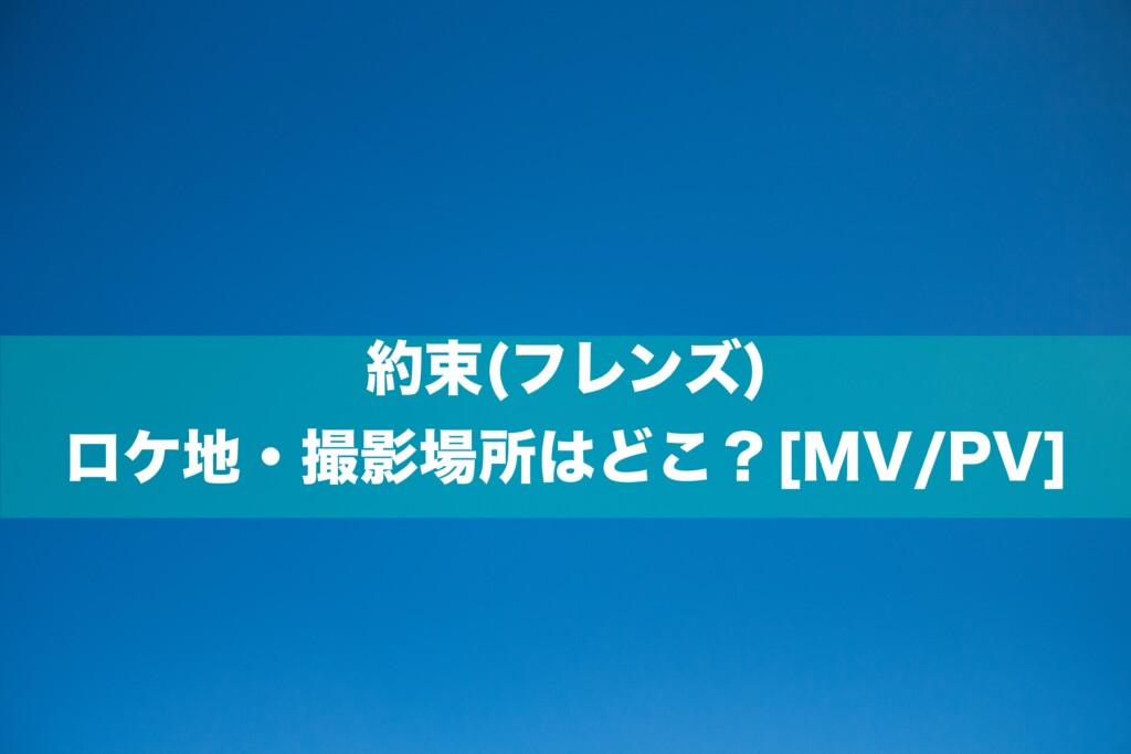 約束(フレンズ)のロケ地・撮影場所はどこ?[MV/PV]