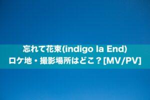 忘れて花束(indigo la End)のロケ地・撮影場所はどこ?[MV/PV]