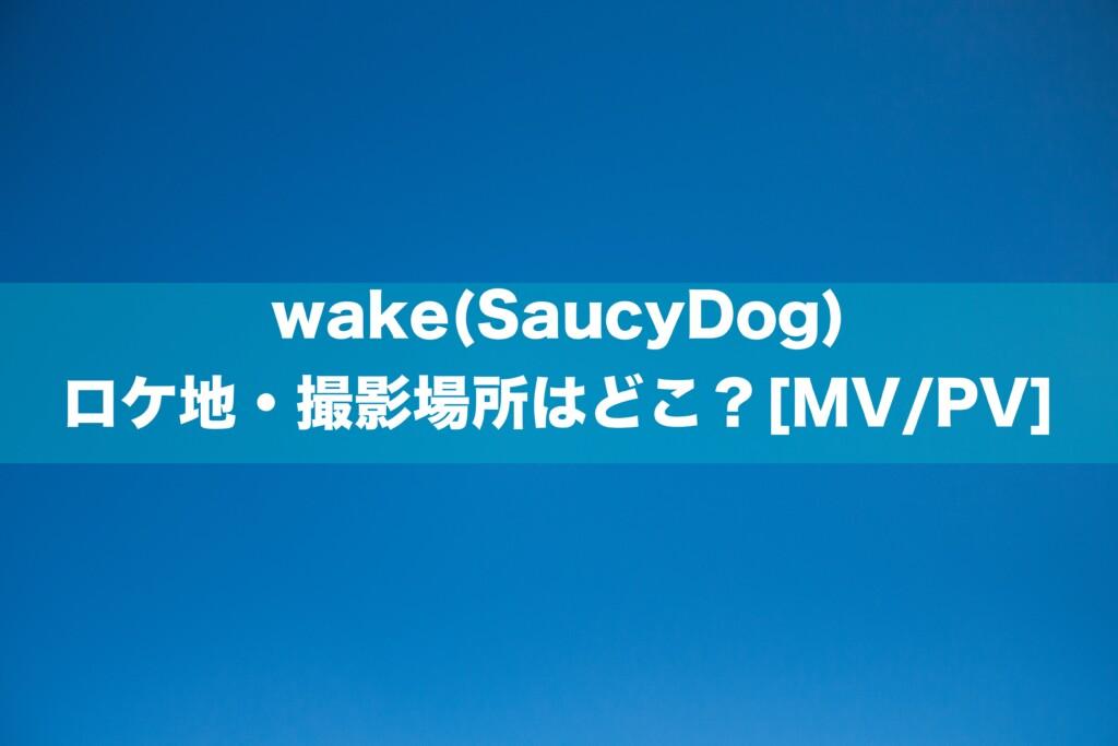wake(SaucyDog)のロケ地・撮影場所はどこ?[MV/PV]