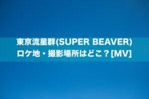 東京流星群(SUPER BEAVER)のロケ地・撮影場所はどこ?[MV]
