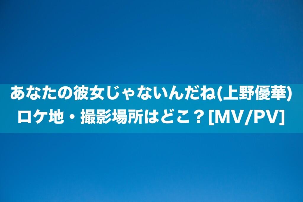 あなたの彼女じゃないんだね(上野優華)のロケ地・撮影場所はどこ?[MV/PV]
