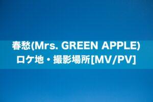 春愁(Mrs. GREEN APPLE) ロケ地・撮影場所[MV/PV]