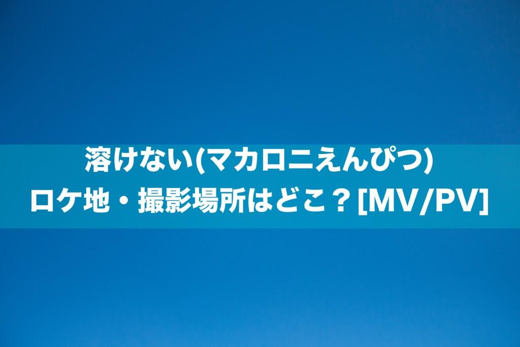 溶けない(マカロニえんぴつ)のロケ地・撮影場所はどこ?[MV/PV]
